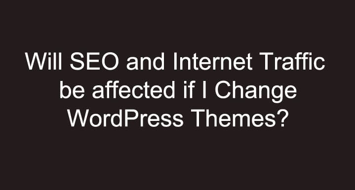 Will SEO and Internet Traffic be affected if I Change WordPress Themes